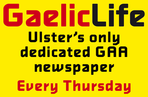 Gaelic Life - Ulster's only dedicated GAA newspaper - Every Thursday